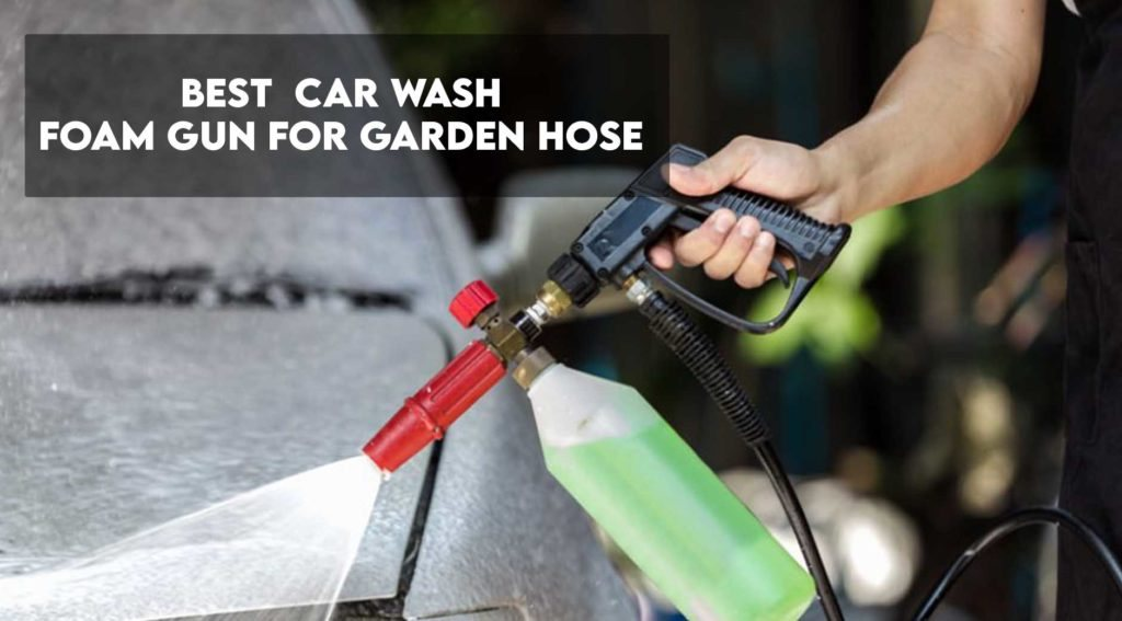 Best Car Wash Foam Gun For Garden Hose